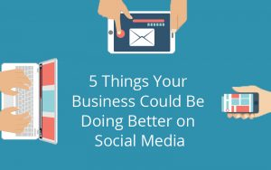 5 Things Your Business Could Be Doing Better on Social Media